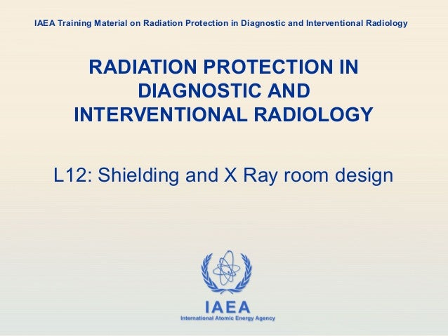 IAEA International Atomic Energy Agency RADIATION PROTECTION IN DIAGNOSTIC AND INTERVENTIONAL RADIOLOGY L12: Shielding and...