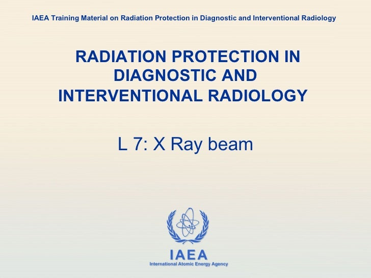RADIATION PROTECTION IN DIAGNOSTIC AND INTERVENTIONAL RADIOLOGY   L 7: X Ray beam IAEA Training Material on Radiation Prot...