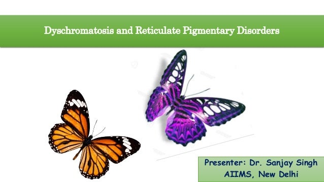 Dyschromatosis and Reticulate Pigmentary Disorders Presenter: Dr. Sanjay Singh AIIMS, New Delhi