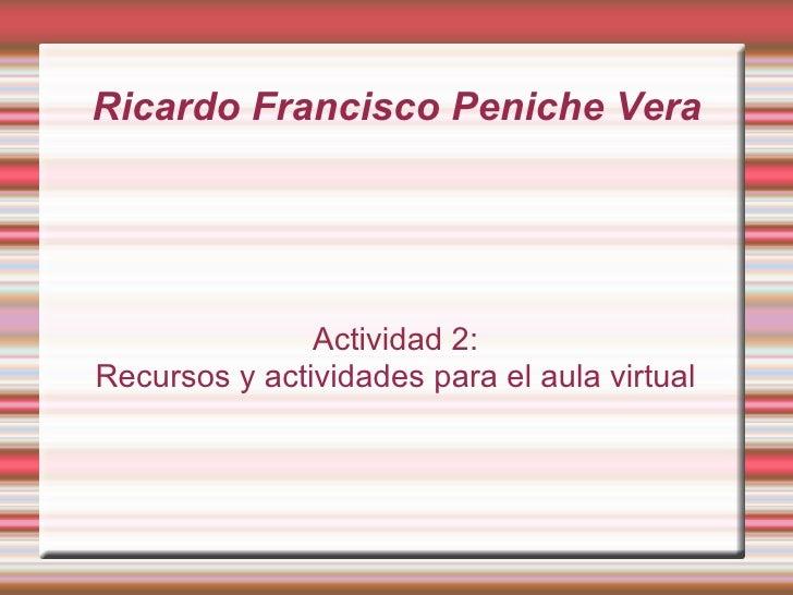 Ricardo Francisco Peniche Vera Actividad 2: Recursos y actividades para el aula virtual