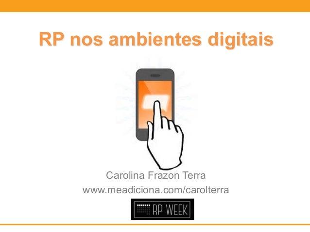 RP nos ambientes digitais  Carolina Frazon Terra  www.meadiciona.com/carolterra