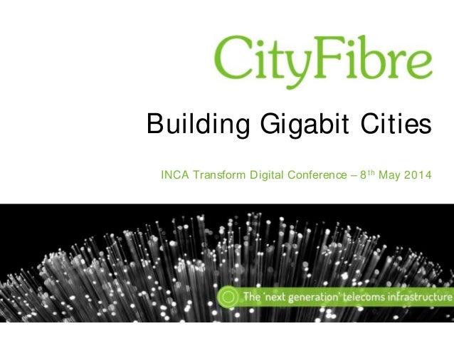 Building Gigabit Cities INCA Transform Digital Conference – 8 th May 2014