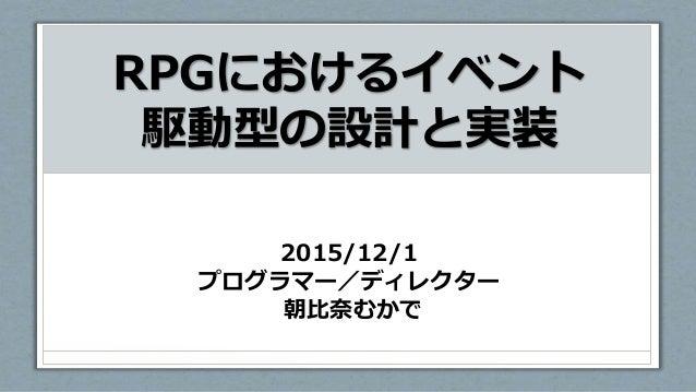 RPGにおけるイベント 駆動型の設計と実装 2015/12/1 プログラマー/ディレクター 朝比奈むかで