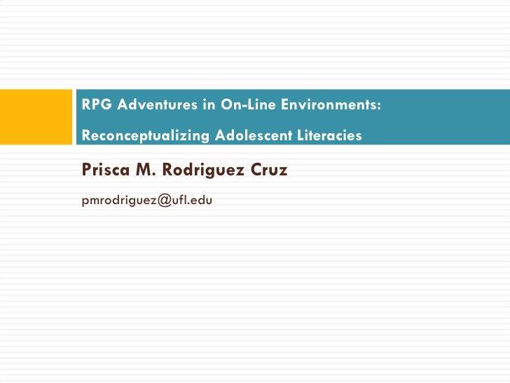 <ul><li>Prisca M. Rodriguez Cruz </li></ul><ul><li>[email_address]   </li></ul>RPG Adventures in On-Line Environments: Rec...