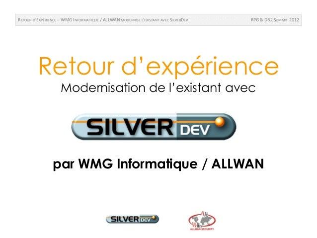 RETOUR D'EXPÉRIENCE – WMG INFORMATIQUE / ALLWAN MODERNISE L'EXISTANT AVEC SILVERDEV   RPG & DB2 SUMMIT 2012         Retour...