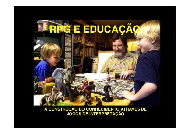 RPG E EDUCAÇÃO  A CONSTRUÇÃO DO CONHECIMENTO ATRAVÉS DE JOGOS DE INTERPRETAÇÃO
