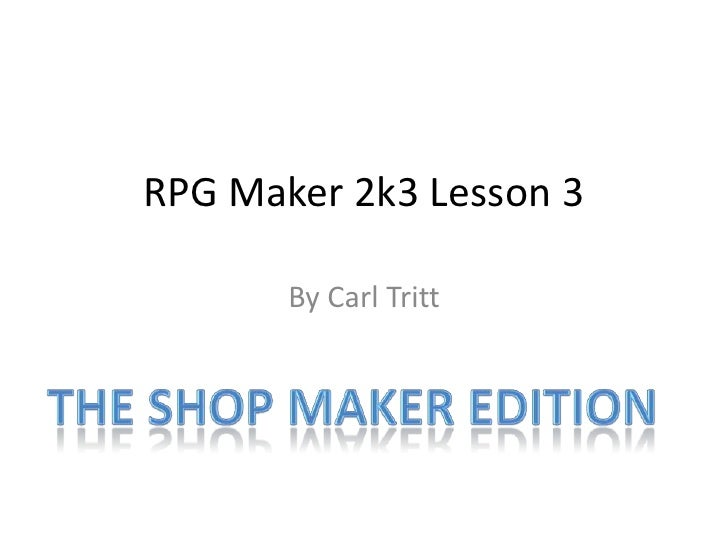 RPG Maker 2k3 Lesson 3<br />By Carl Tritt<br />The Shop maker edition<br />