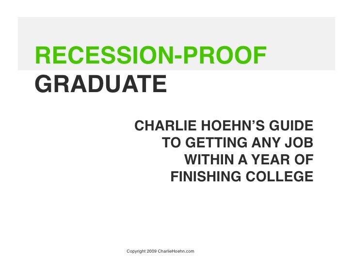RECESSION-PROOF GRADUATE         CHARLIE HOEHN'S GUIDE            TO GETTING ANY JOB               WITHIN A YEAR OF       ...