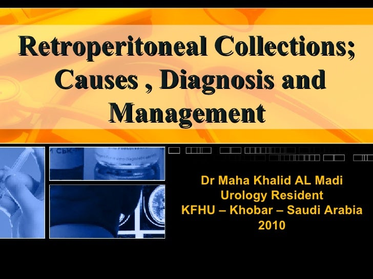 Retroperitoneal Collections; Causes , Diagnosis and Management Dr Maha Khalid AL Madi Urology Resident KFHU – Khobar – Sau...