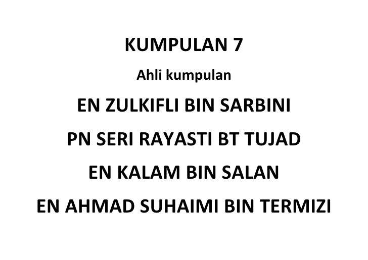 KUMPULAN 7         Ahli kumpulan   EN ZULKIFLI BIN SARBINI  PN SERI RAYASTI BT TUJAD    EN KALAM BIN SALANEN AHMAD SUHAIMI...