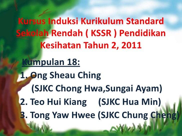 Kursus Induksi Kurikulum StandardSekolah Rendah ( KSSR ) Pendidikan     Kesihatan Tahun 2, 2011Kumpulan 18:1. Ong Sheau Ch...