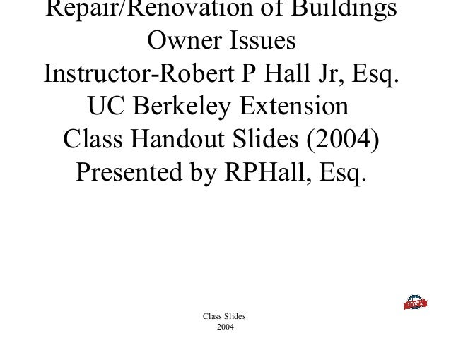 Class Slides 2004 Repair/Renovation of Buildings Owner Issues Instructor-Robert P Hall Jr, Esq. UC Berkeley Extension Clas...