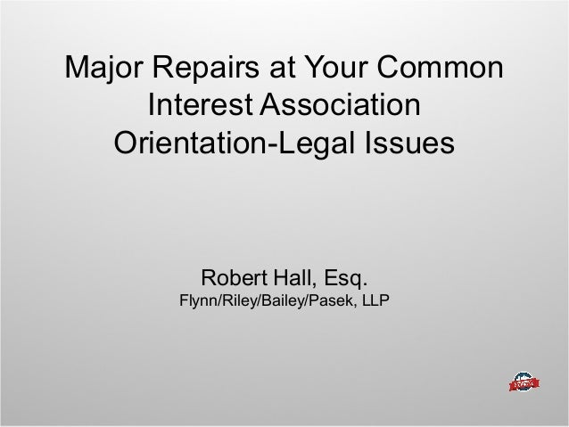 Major Repairs at Your Common Interest Association Orientation-Legal Issues Robert Hall, Esq. Flynn/Riley/Bailey/Pasek, LLP