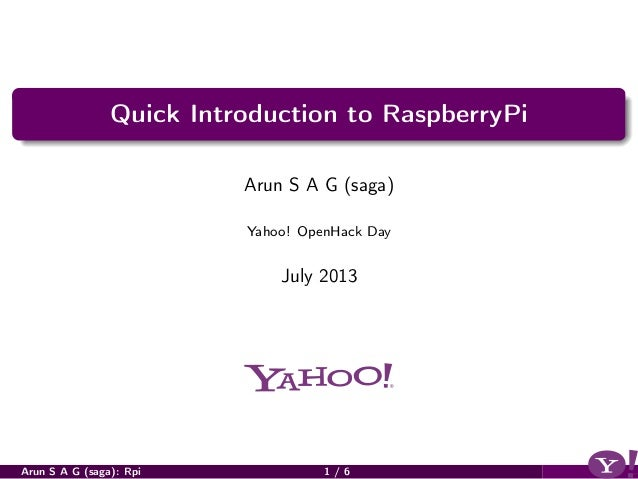 Quick Introduction to RaspberryPi Arun S A G (saga) Yahoo! OpenHack Day July 2013 Arun S A G (saga): Rpi 1 / 6