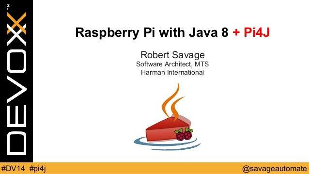 Raspberry Pi with Java 8 + Pi4J  Robert Savage  Software Architect, MTS  Harman International  #DV14 #pi4j @savageautomate