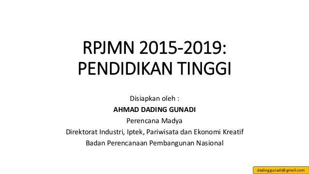 RPJMN 2015-2019: PENDIDIKAN TINGGI Disiapkan oleh : AHMAD DADING GUNADI Perencana Madya Direktorat Industri, Iptek, Pariwi...