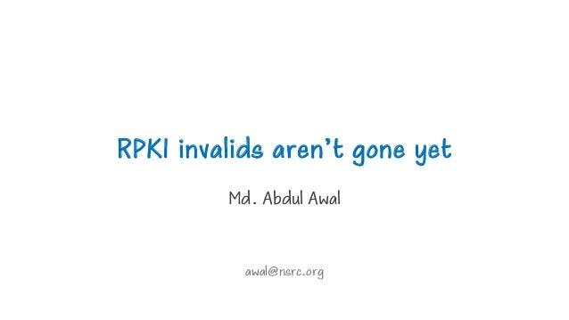 RPKI invalids aren't gone yet Md. Abdul Awal awal@nsrc.org