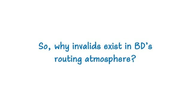 So, why invalids exist in BD's routing atmosphere?