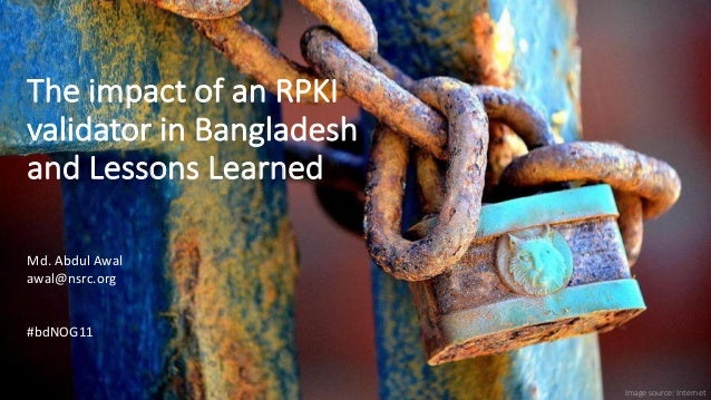 The impact of an RPKI validator in Bangladesh and Lessons Learned Image source: Internet Md. Abdul Awal awal@nsrc.org #bdN...