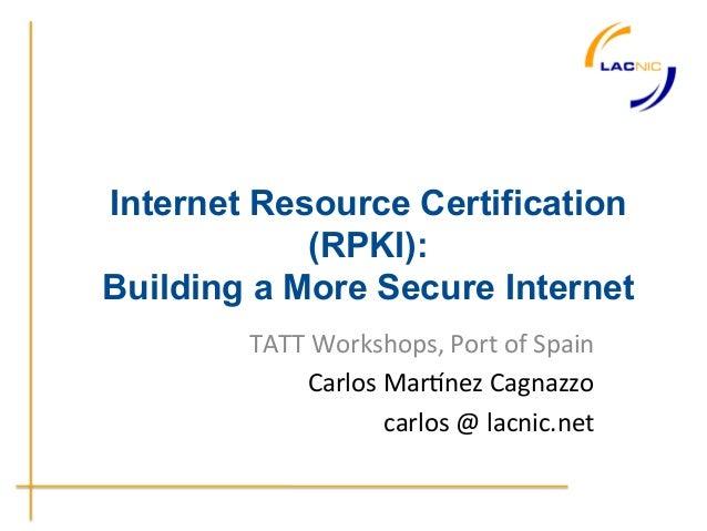 Internet Resource Certification            (RPKI):Building a More Secure Internet        TATT Workshops, Port of S...