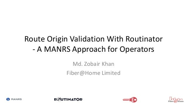 Route Origin Validation With Routinator - A MANRS Approach for Operators Md. Zobair Khan Fiber@Home Limited