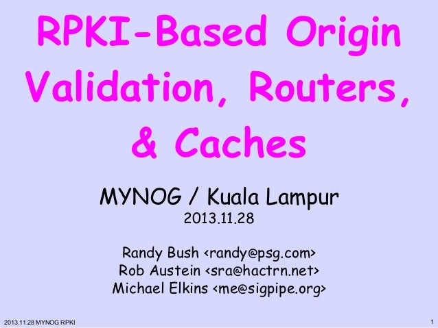 RPKI-Based Origin Validation, Routers, & Caches MYNOG / Kuala Lampur 2013.11.28  Randy Bush <randy@psg.com> Rob Austein <s...