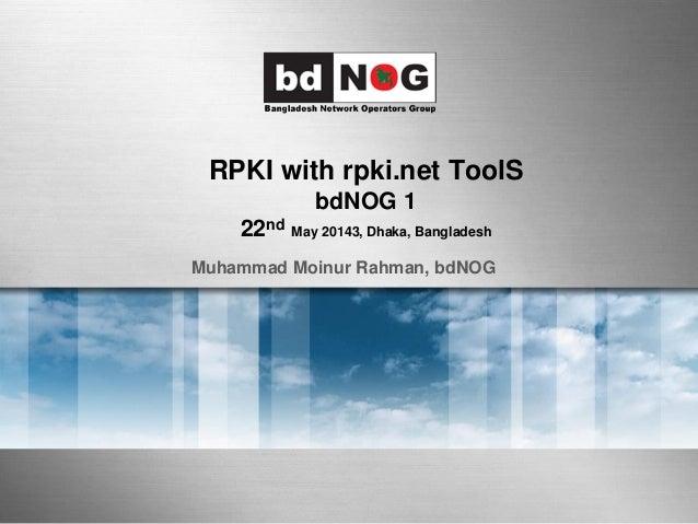 RPKI with rpki.net ToolS bdNOG 1 22nd May 20143, Dhaka, Bangladesh Muhammad Moinur Rahman, bdNOG