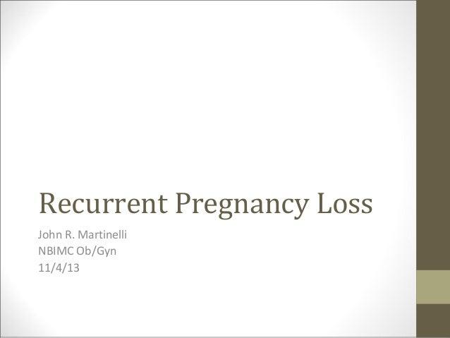 Recurrent Pregnancy Loss John R. Martinelli NBIMC Ob/Gyn 11/4/13