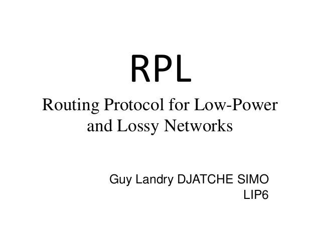 RPL Routing Protocol for Low-Power and Lossy Networks Guy Landry DJATCHE SIMO LIP6