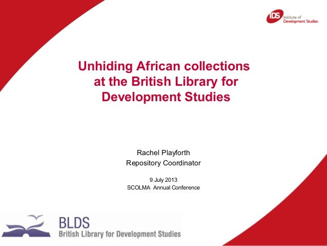Rachel Playforth Repository Coordinator 9 July 2013 SCOLMA Annual Conference Unhiding African collections at the British L...
