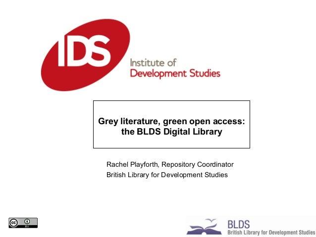 Rachel Playforth, Repository Coordinator British Library for Development Studies Grey literature, green open access: the B...