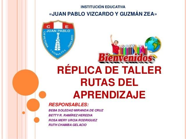 INSTITUCIÓN EDUCATIVA  «JUAN PABLO VIZCARDO Y GUZMÁN ZEA»  RÉPLICA DE TALLER RUTAS DEL APRENDIZAJE RESPONSABLES: BEBA SOLE...
