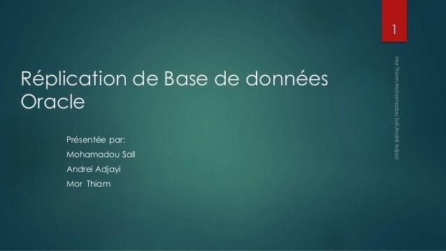 Réplication de Base de données Oracle Présentée par: Mohamadou Sall Andrei Adjayi Mor Thiam 1