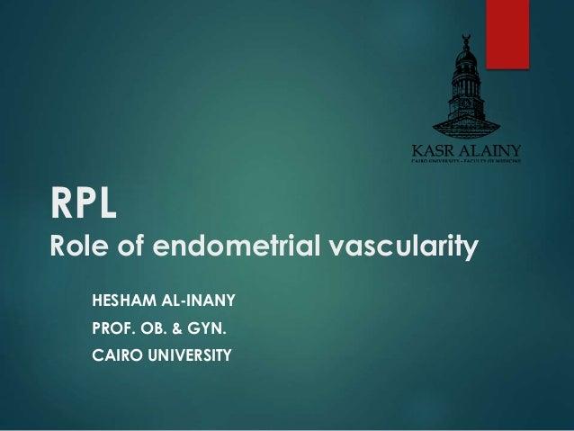 RPL  Role of endometrial vascularity  HESHAM AL-INANY  PROF. OB. & GYN.  CAIRO UNIVERSITY