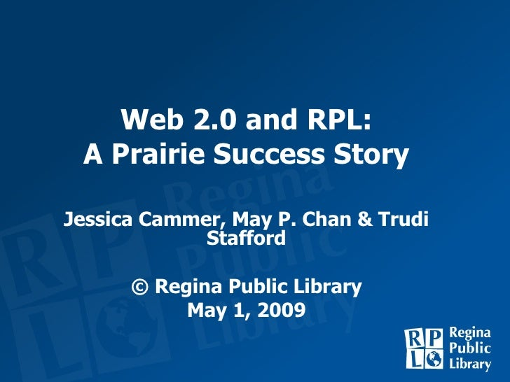 Web 2.0 and RPL: A Prairie Success Story Jessica Cammer, May P. Chan & Trudi Stafford © Regina Public Library May 1, 2009