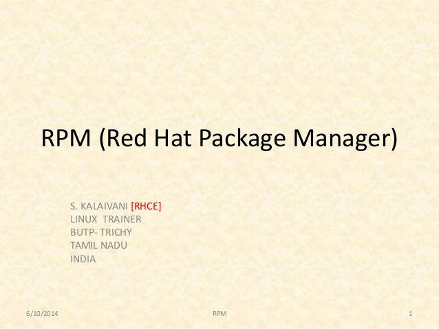RPM (Red Hat Package Manager) S. KALAIVANI [RHCE] LINUX TRAINER BUTP- TRICHY TAMIL NADU INDIA 6/10/2014 1RPM