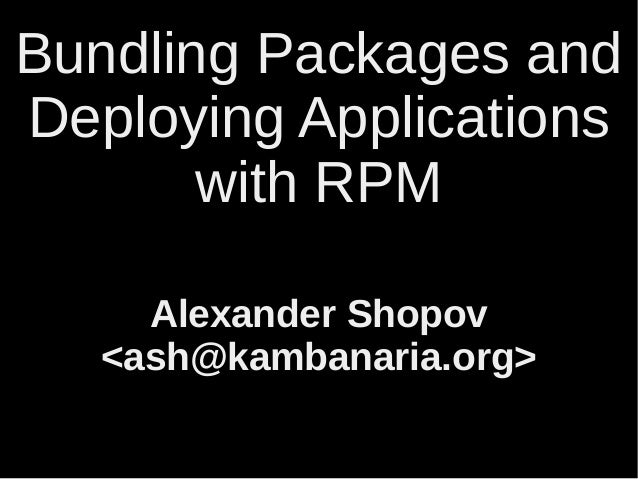Bundling Packages and  Deploying Applications  with RPM  Alexander Shopov  <ash@kambanaria.org>