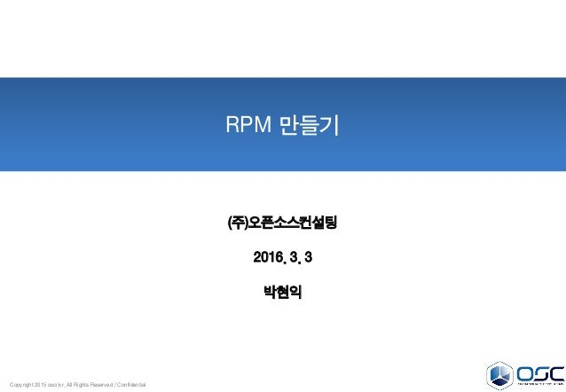 Copyright 2015 osci.kr. All Rights Reserved / Confidential RPM 만들기 (주)오픈소스컨설팅 2016. 3. 3 박현익