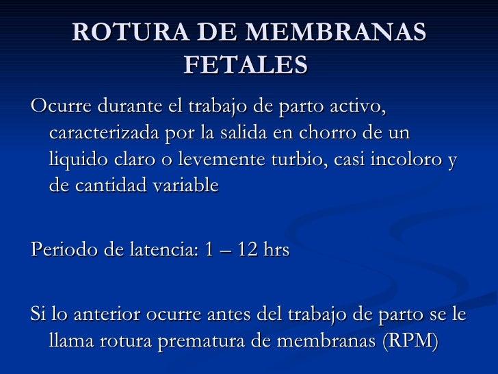 ROTURA DE MEMBRANAS FETALES  <ul><li>Ocurre durante el trabajo de parto activo, caracterizada por la salida en chorro de u...