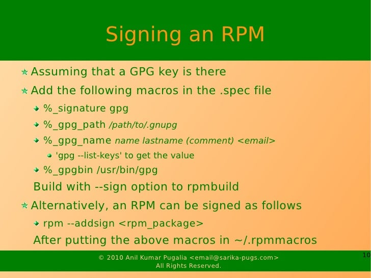 Signing an RPM Assuming that a GPG key is there Add the following macros in the .spec file   %_signature gpg   %_gpg_path ...