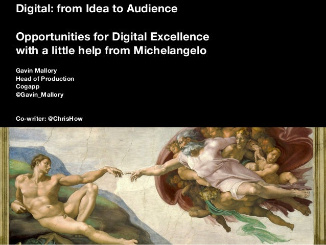 Digital: from Idea to Audience Opportunities for Digital Excellence with a little help from Michelangelo Gavin Mallory Hea...