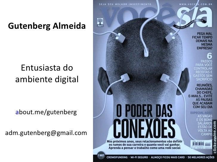 Gutenberg Almeida   Entusiasta do  ambiente digital  about.me/gutenbergadm.gutenberg@gmail.com