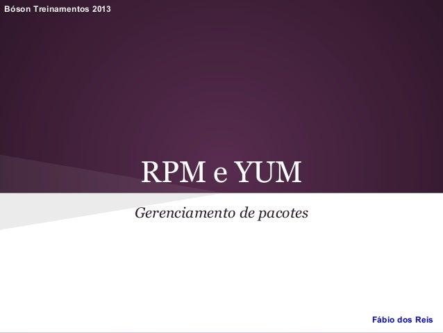 RPM e YUM Gerenciamento de pacotes Bóson Treinamentos 2013 Fábio dos Reis
