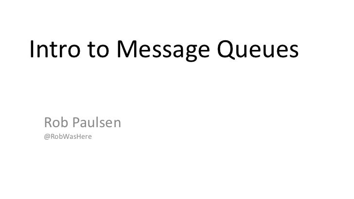 Intro to Message Queues<br />Rob Paulsen@RobWasHererob.paulsen @ gmail.com<br />