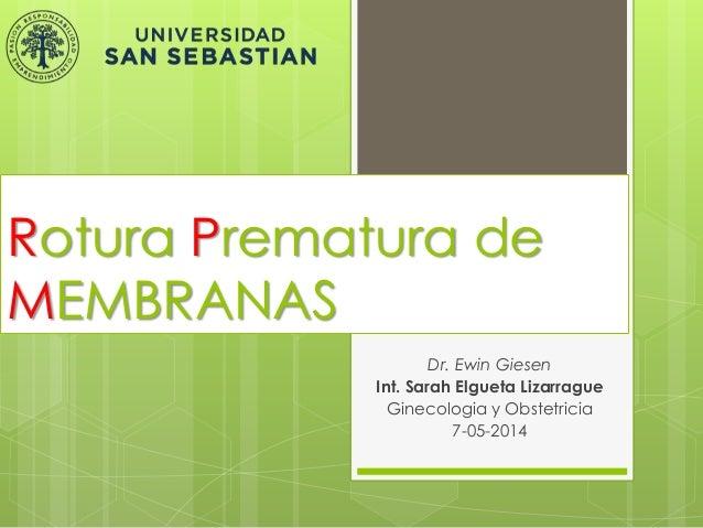 Rotura Prematura de MEMBRANAS Dr. Ewin Giesen Int. Sarah Elgueta Lizarrague Ginecologia y Obstetricia 7-05-2014