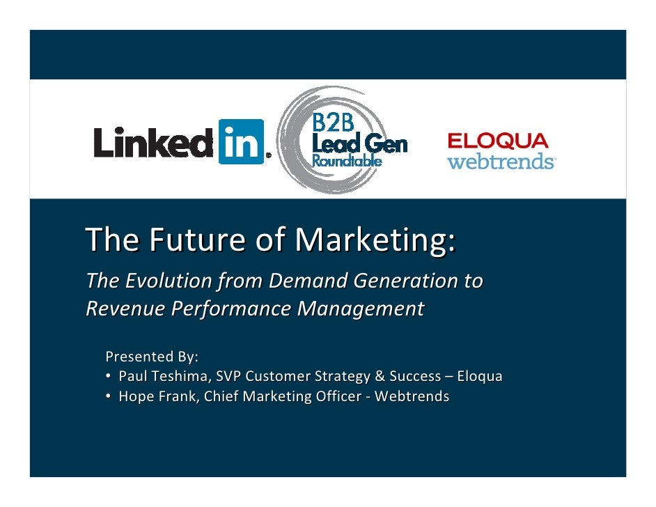 The Future of Marketing:The Evolution from Demand Generation to Revenue Performance Management Presented By: • Paul Teshim...