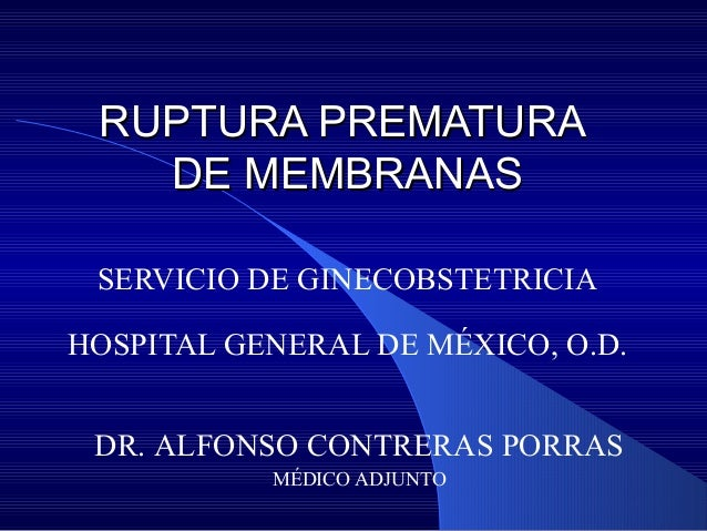 RUPTURA PREMATURARUPTURA PREMATURA DE MEMBRANASDE MEMBRANAS SERVICIO DE GINECOBSTETRICIA HOSPITAL GENERAL DE MÉXICO, O.D. ...