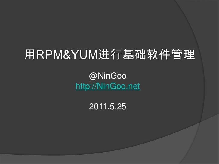 用RPM&YUM进行基础软件管理<br />@NinGoo<br />http://NinGoo.net<br />2011.5.25<br />