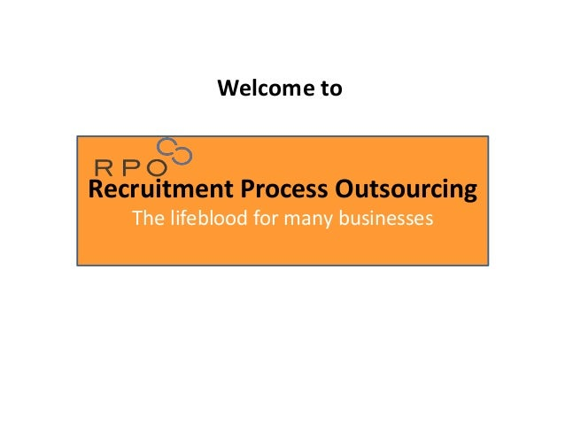 Recruitment Process Outsourcing The lifeblood for many businesses Welcome to