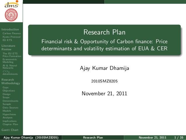 Research PlanAjay KumarDhamijaIntroductionCarbon FinanceKyoto ProtocolEU ETSLiteratureReviewThe EU ETSPrice FormationEcono...